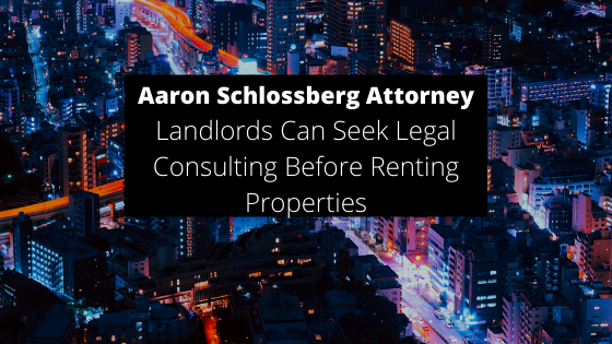 Aaron Schlossberg Attorney, Notes that Landlords Can Seek Legal Consulting Before Renting Properties